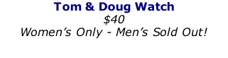 Tom & Doug Watch $40 Women's Only - Men's Sold Out!