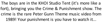 The boys are in the KHOI Studio Tent (it's more like a fort), bringing you the Crime & Punishment show. The crime is the rare Peter Gunn Theme music video from 1989! Your punishment is you have to watch it...